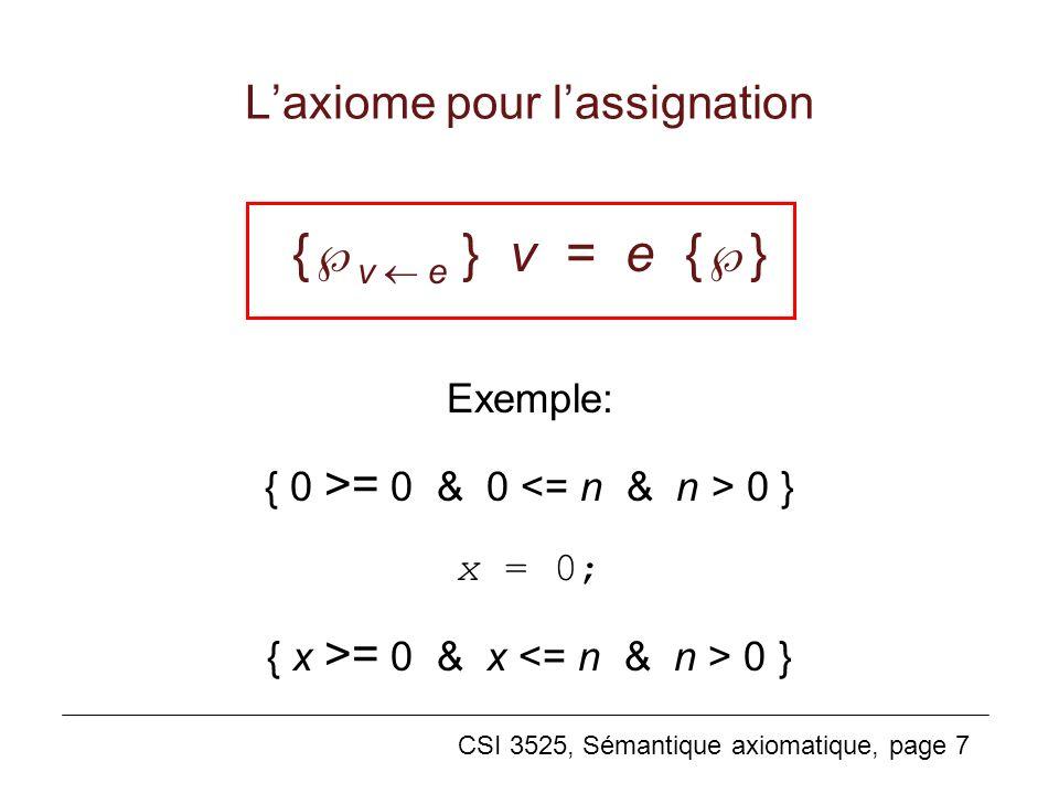 CSI 3525, Sémantique axiomatique, page 7 Laxiome pour lassignation { v e } v = e { } Exemple: { 0 >= 0 & 0 0 } x = 0; { x >= 0 & x 0 }