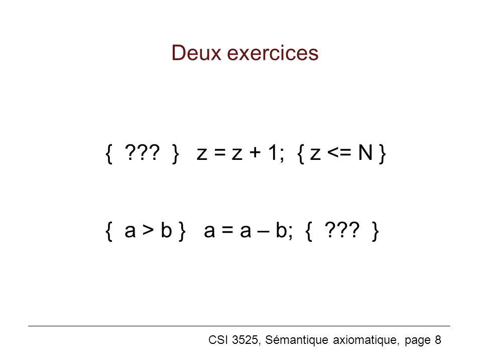 CSI 3525, Sémantique axiomatique, page 8 Deux exercices { ??? } z = z + 1; { z <= N } { a > b } a = a – b; { ??? }