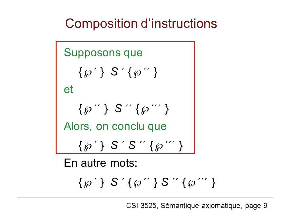 CSI 3525, Sémantique axiomatique, page 9 Composition dinstructions Supposons que { ´ } S ´ { ´´ } et { ´´ } S ´´ { ´´´ } Alors, on conclu que { ´ } S ´ S ´´ { ´´´ } En autre mots: { ´ } S ´ { ´´ } S ´´ { ´´´ }