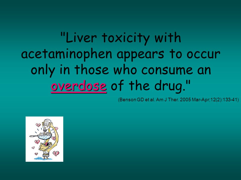 overdose Liver toxicity with acetaminophen appears to occur only in those who consume an overdose of the drug. (Benson GD et al.