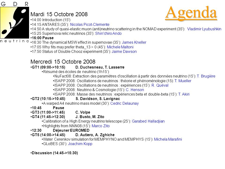 Agenda Mardi 15 Octobre 2008 14:00 Introduction (15 ) 14:15 ANTARES (35): Nicolas Picot-Clemente 14:50 A study of quasi-elastic muon (anti)neutrino scattering in the NOMAD experiment (35 ): Vladimir Lyubushkin 15:25 Supernova relic neutrinos (35 ): Shin chiro Ando 16:00 Pause 16:30 The dynamical MSW effect in supernovae (35): James Kneller 17:05 Why fits may prefer theta_13 > 0 (45): Michele Maltoni 17:50 Status of Double Chooz experiment (35): Jaime Dawson Mercredi 15 Octobre 2008 GT1 (09:00->10:15) D.