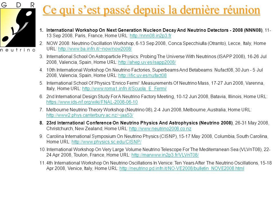 Ce qui sest passé depuis la dernière réunion 1.International Workshop On Next Generation Nucleon Decay And Neutrino Detectors - 2008 (NNN08), 11- 13 Sep 2008, Paris, France, Home URL: http://nnn08.in2p3.frhttp://nnn08.in2p3.fr 2.NOW 2008: Neutrino Oscillation Workshop, 6-13 Sep 2008, Conca Specchiulla (Otranto), Lecce, Italy, Home URL: http://www.ba.infn.it/~now/now2008/http://www.ba.infn.it/~now/now2008/ 3.International School On Astroparticle Physics: Probing The Universe With Neutrinos (ISAPP 2008), 16-26 Jul 2008, Valencia, Spain, Home URL: http://ahep.uv.es/isapp2008/http://ahep.uv.es/isapp2008/ 4.10th International Workshop On Neutrino Factories, Superbeams And Betabeams: Nufact08, 30 Jun - 5 Jul 2008, Valencia, Spain, Home URL: http://ific.uv.es/nufact08http://ific.uv.es/nufact08 5.International School Of Physics Enrico Fermi : Measurements Of Neutrino Mass, 17-27 Jun 2008, Varenna, Italy, Home URL: http://www.roma1.infn.it/Scuola_E_Fermi/http://www.roma1.infn.it/Scuola_E_Fermi/ 6.2nd International Design Study For A Neutrino Factory Meeting, 10-12 Jun 2008, Batavia, Illinois, Home URL: https://www.ids-nf.org/wiki/FNAL-2008-06-10 https://www.ids-nf.org/wiki/FNAL-2008-06-10 7.Melbourne Neutrino Theory Workshop (Neutrino 08), 2-4 Jun 2008, Melbourne, Australia, Home URL: http://www2.phys.canterbury.ac.nz/~jaa53/ http://www2.phys.canterbury.ac.nz/~jaa53/ 8.23rd International Conference On Neutrino Physics And Astrophysics (Neutrino 2008), 26-31 May 2008, Christchurch, New Zealand, Home URL: http://www.neutrino2008.co.nzhttp://www.neutrino2008.co.nz 9.Carolina International Symposium On Neutrino Physics (CISNP), 15-17 May 2008, Columbia, South Carolina, Home URL: http://www.physics.sc.edu/CISNP/http://www.physics.sc.edu/CISNP/ 10.International Workshop On Very Large Volume Neutrino Telescope For The Mediterranean Sea (VLVnT08), 22- 24 Apr 2008, Toulon, France, Home URL: http://marwww.in2p3.fr/VLVnT08/http://marwww.in2p3.fr/VLVnT08/ 11.4th International Workshop On Neutrino Oscillations In Venice: Ten Years After The Neutrino Oscillations, 15-18 Apr 2008, Venice, Italy, Home URL: http://neutrino.pd.infn.it/NO-VE2008/bulletin_NOVE2008.htmlhttp://neutrino.pd.infn.it/NO-VE2008/bulletin_NOVE2008.html