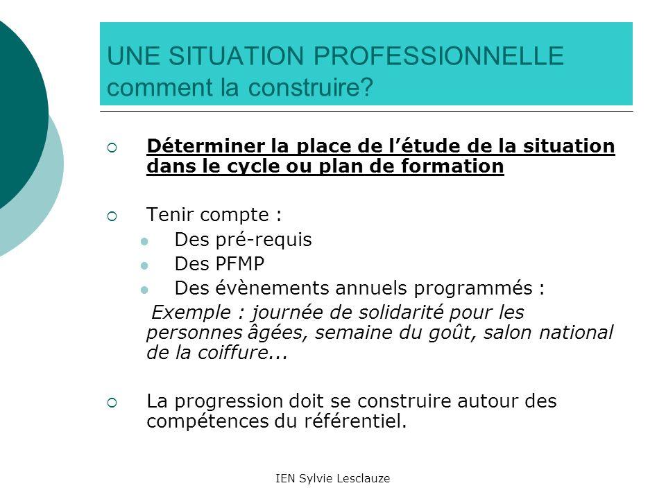 IEN Sylvie Lesclauze UNE SITUATION PROFESSIONNELLE comment la construire? Déterminer la place de létude de la situation dans le cycle ou plan de forma