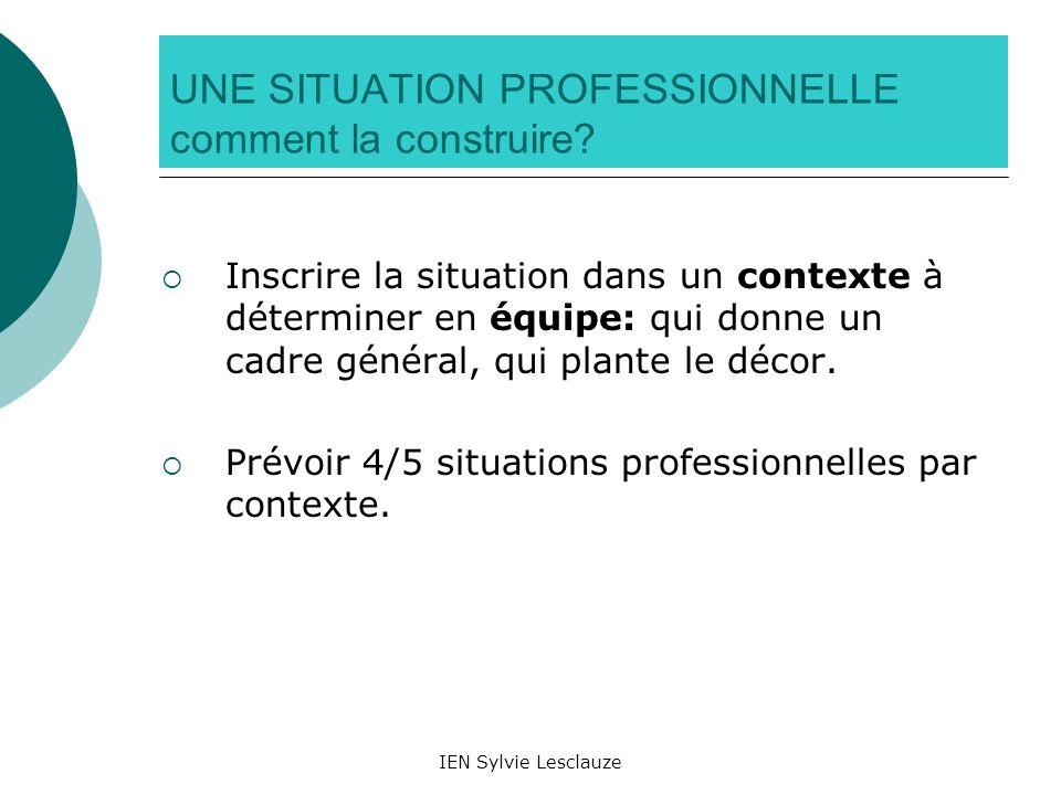 IEN Sylvie Lesclauze UNE SITUATION PROFESSIONNELLE comment la construire? Inscrire la situation dans un contexte à déterminer en équipe: qui donne un