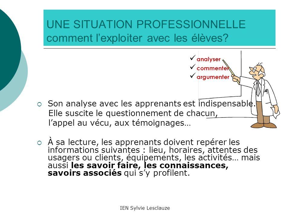 IEN Sylvie Lesclauze UNE SITUATION PROFESSIONNELLE comment lexploiter avec les élèves? Son analyse avec les apprenants est indispensable. Elle suscite