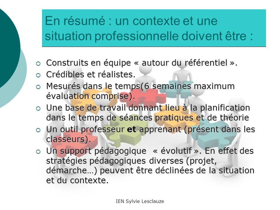IEN Sylvie Lesclauze En résumé : un contexte et une situation professionnelle doivent être : Construits en équipe « autour du référentiel ». Construit