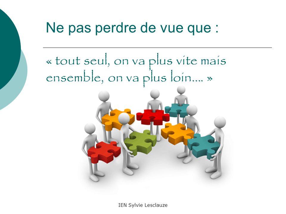 IEN Sylvie Lesclauze Ne pas perdre de vue que : « tout seul, on va plus vite mais ensemble, on va plus loin…. »