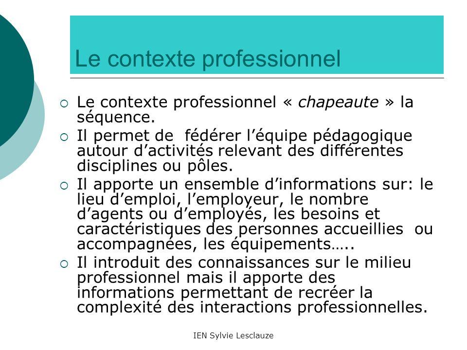 IEN Sylvie Lesclauze Le contexte professionnel Le contexte professionnel « chapeaute » la séquence. Il permet de fédérer léquipe pédagogique autour da