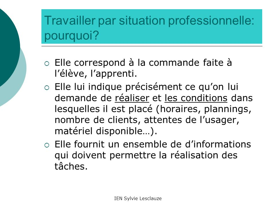 IEN Sylvie Lesclauze Travailler par situation professionnelle: pourquoi? Elle correspond à la commande faite à lélève, lapprenti. Elle lui indique pré
