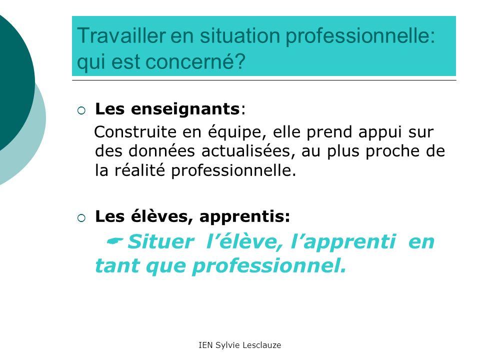 IEN Sylvie Lesclauze Travailler en situation professionnelle: qui est concerné? Les enseignants: Construite en équipe, elle prend appui sur des donnée