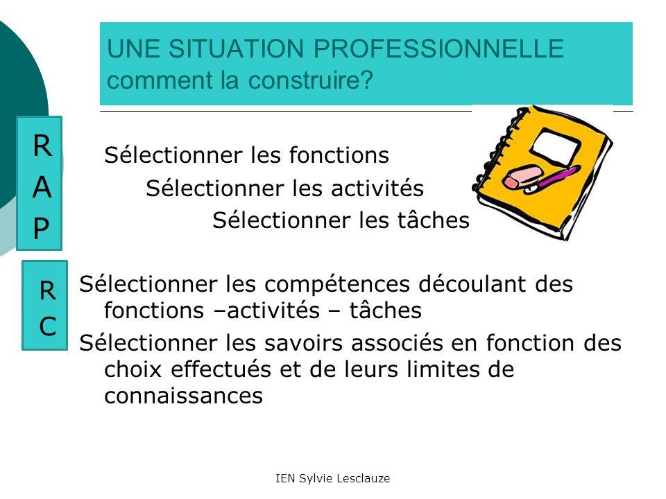 IEN Sylvie Lesclauze UNE SITUATION PROFESSIONNELLE comment la construire? Sélectionner les fonctions Sélectionner les activités Sélectionner les tâche
