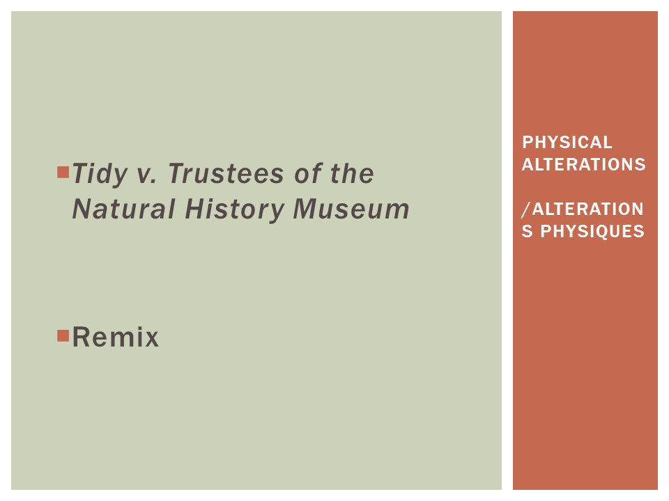 Tidy v. Trustees of the Natural History Museum Remix PHYSICAL ALTERATIONS /ALTERATION S PHYSIQUES