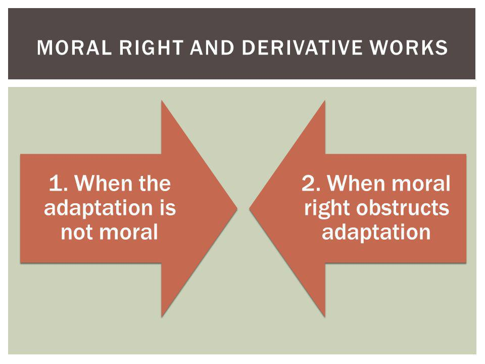 1. When the adaptation is not moral 2. When moral right obstructs adaptation MORAL RIGHT AND DERIVATIVE WORKS