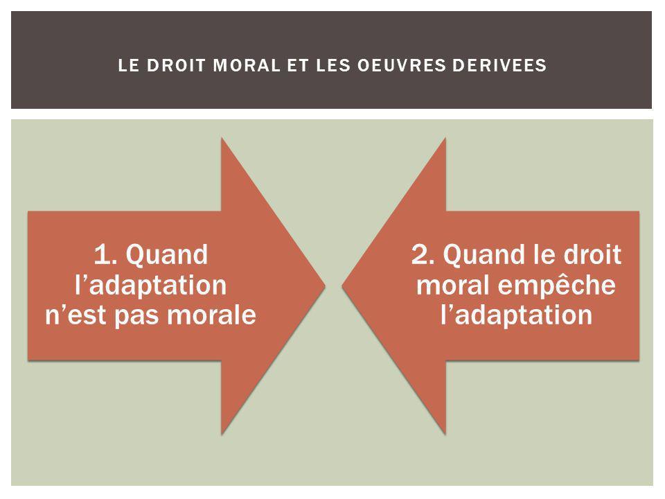 1. Quand ladaptation nest pas morale 2. Quand le droit moral empêche ladaptation LE DROIT MORAL ET LES OEUVRES DERIVEES