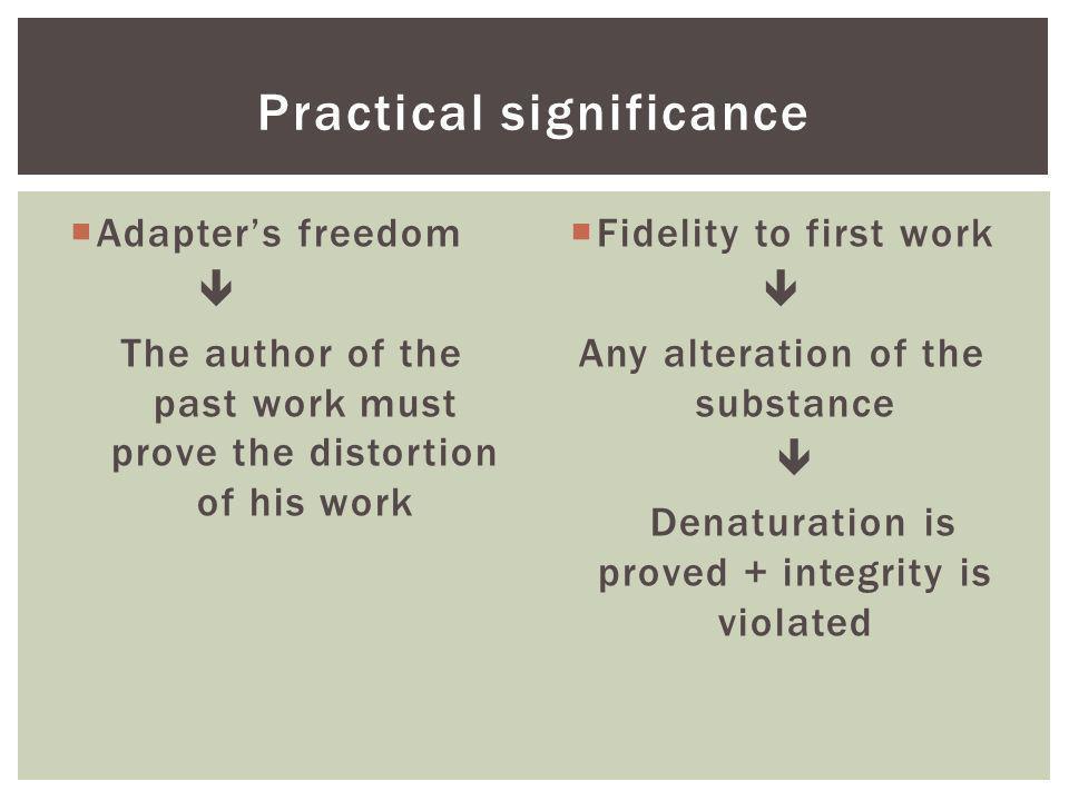 Liberté de ladaptateur Lauteur de l œuvre préexistante doit prouver la dénaturation de son œuvre Fidélité à l œuvre préexistante Toute altération de la substance Dénaturation est prouvée + lintegrité est violée SIGNIFICATION PRATIQUE
