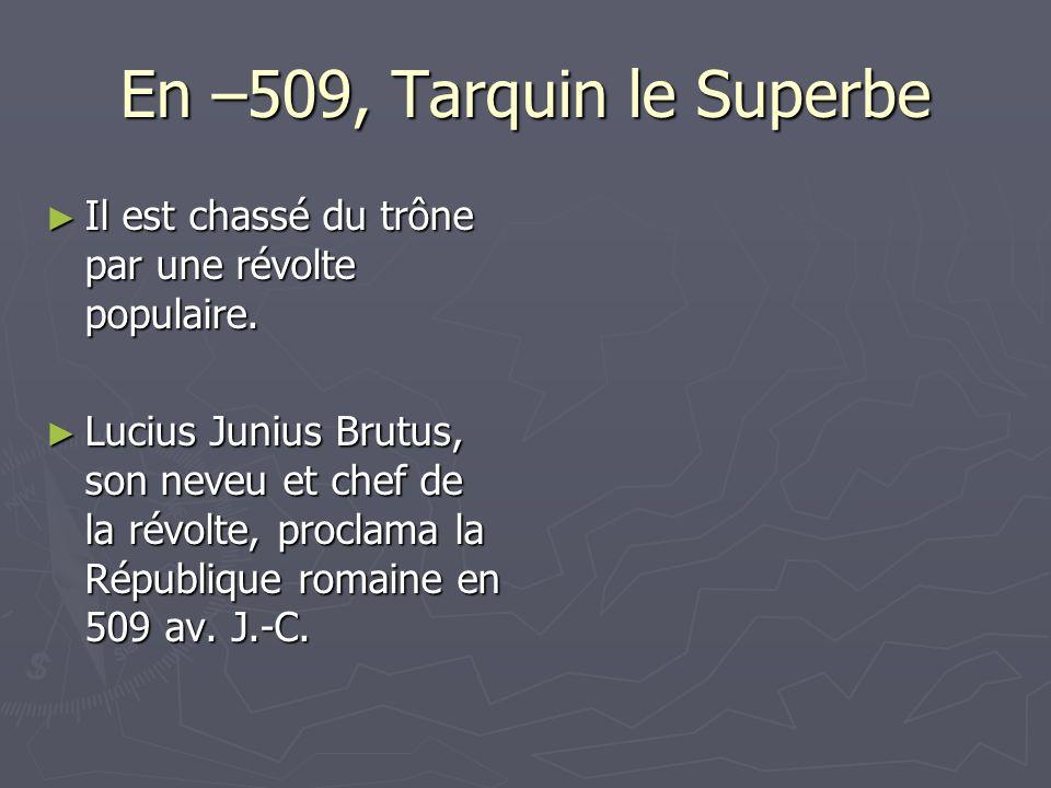 En –509, Tarquin le Superbe Il est chassé du trône par une révolte populaire. Il est chassé du trône par une révolte populaire. Lucius Junius Brutus,
