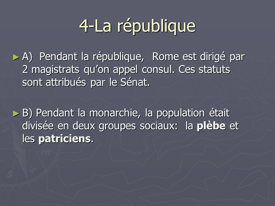 4-La république A) Pendant la république, Rome est dirigé par 2 magistrats quon appel consul. Ces statuts sont attribués par le Sénat. A) Pendant la r