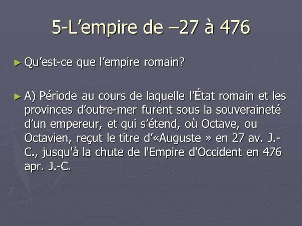 5-Lempire de –27 à 476 Quest-ce que lempire romain? Quest-ce que lempire romain? A) Période au cours de laquelle lÉtat romain et les provinces doutre-
