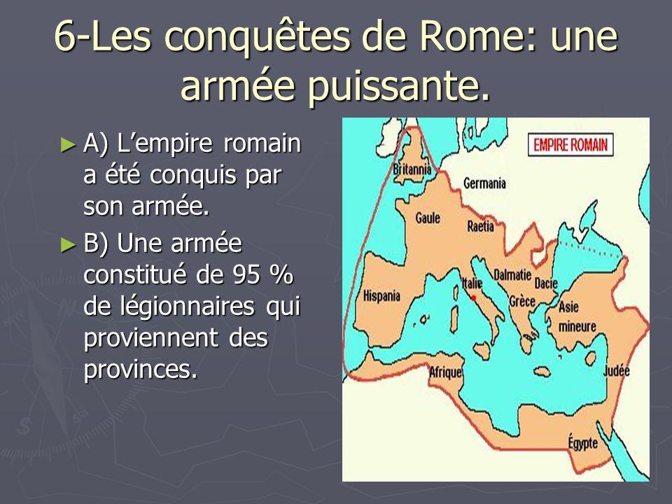 6-Les conquêtes de Rome: une armée puissante. A) Lempire romain a été conquis par son armée. A) Lempire romain a été conquis par son armée. B) Une arm