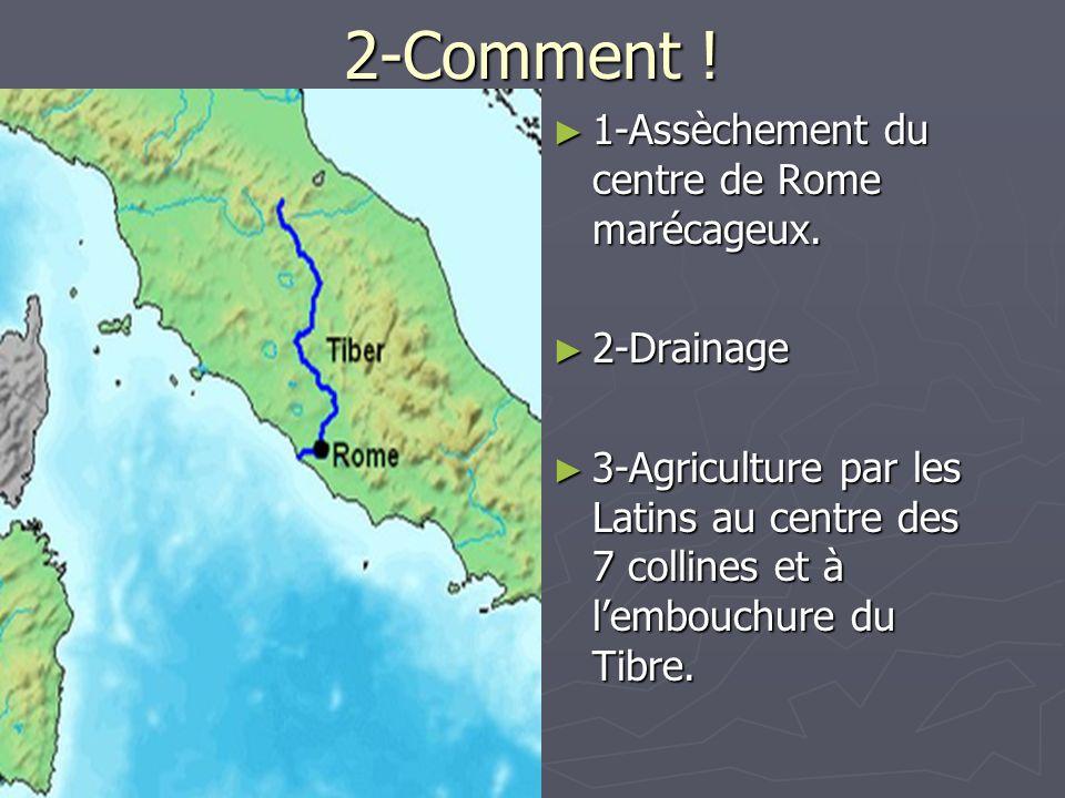 2-Comment ! 1-Assèchement du centre de Rome marécageux. 2-Drainage 3-Agriculture par les Latins au centre des 7 collines et à lembouchure du Tibre.