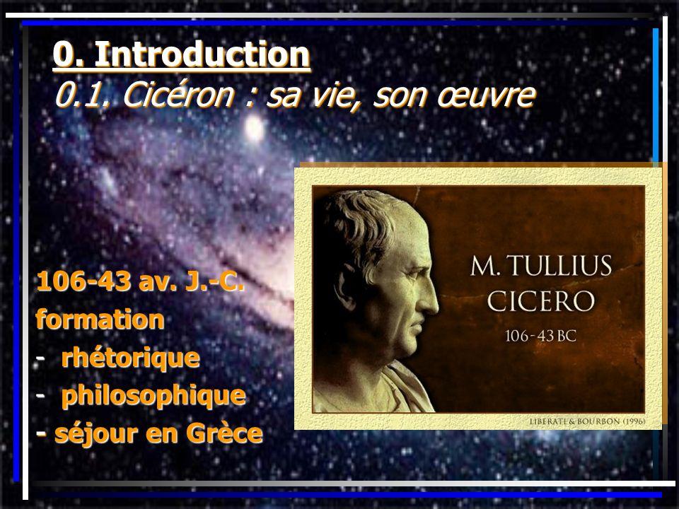 0. Introduction 0.1. Cicéron : sa vie, son œuvre 106-43 av. J.-C. formation -rhétorique -philosophique - séjour en Grèce
