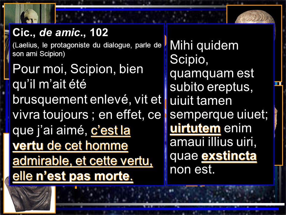 Cic., de amic., 102 (Laelius, le protagoniste du dialogue, parle de son ami Scipion) cest la vertu de cet homme admirable, et cette vertu, elle nest p