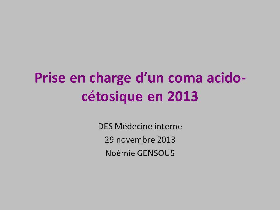 Prise en charge dun coma acido- cétosique en 2013 DES Médecine interne 29 novembre 2013 Noémie GENSOUS