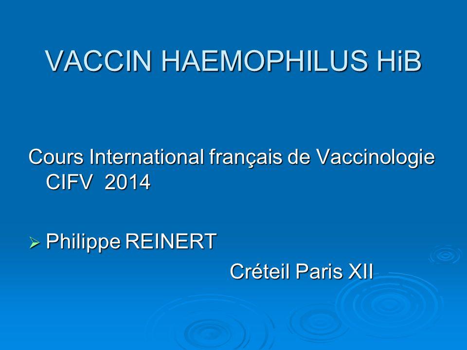 VACCIN HAEMOPHILUS HiB Cours International français de Vaccinologie CIFV 2014 Philippe REINERT Philippe REINERT Créteil Paris XII Créteil Paris XII