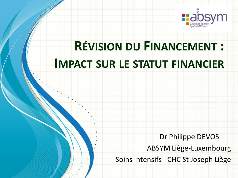 R ÉVISION DU F INANCEMENT : I MPACT SUR LE STATUT FINANCIER Dr Philippe DEVOS ABSYM Liège-Luxembourg Soins Intensifs - CHC St Joseph Liège