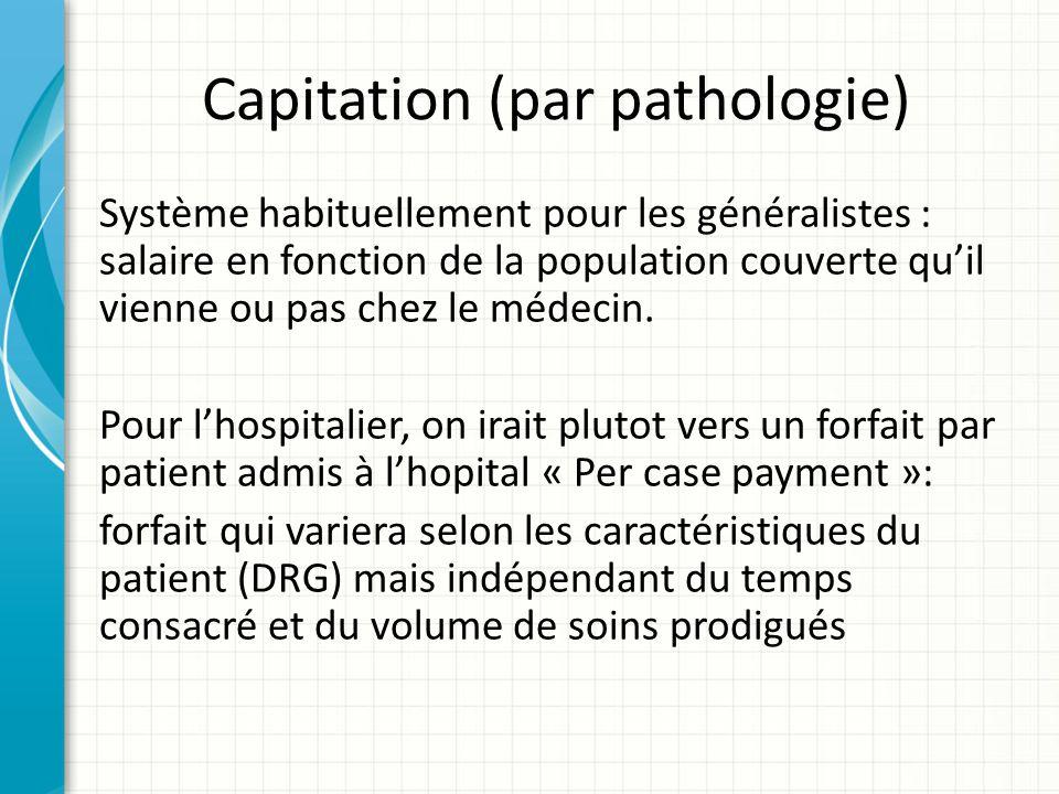 Capitation (par pathologie) Système habituellement pour les généralistes : salaire en fonction de la population couverte quil vienne ou pas chez le mé