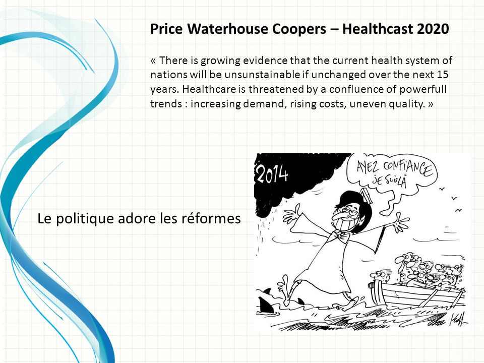 Price Waterhouse Coopers – Healthcast 2020 « There is growing evidence that the current health system of nations will be unsunstainable if unchanged over the next 15 years.