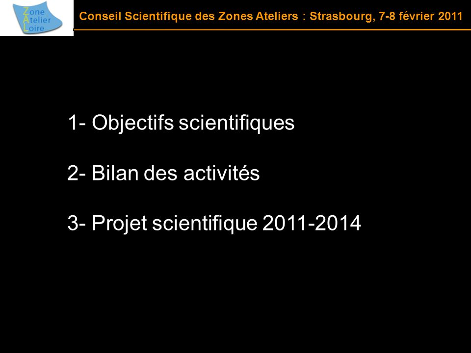 1- Objectifs scientifiques 2- Bilan des activités 3- Projet scientifique 2011-2014 Conseil Scientifique des Zones Ateliers : Strasbourg, 7-8 février 2