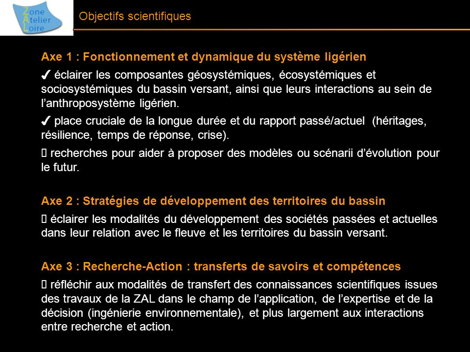 Projet scientifique 2011-2014 Actions intra-ZA Poursuite des projets scientifiques financés en cours (MADIS, PATRA, ERODE, DYSPATER, MINEDOR…) Les SOERE : EV2B, RéNaTo, Ecologie-Biologie-Loire, Observatoire des sédiments de la Loire (à venir) Des nouveaux projets : CEMORAL (risques, Plan Loire), Workshops : « Biodiversité » (Tours, juin 2011), « Villes du fleuve » (2011) Séminaire des doctorants Actions inter-ZA Projet de séminaire sur la thématique des paysages Réponses communes à des APR