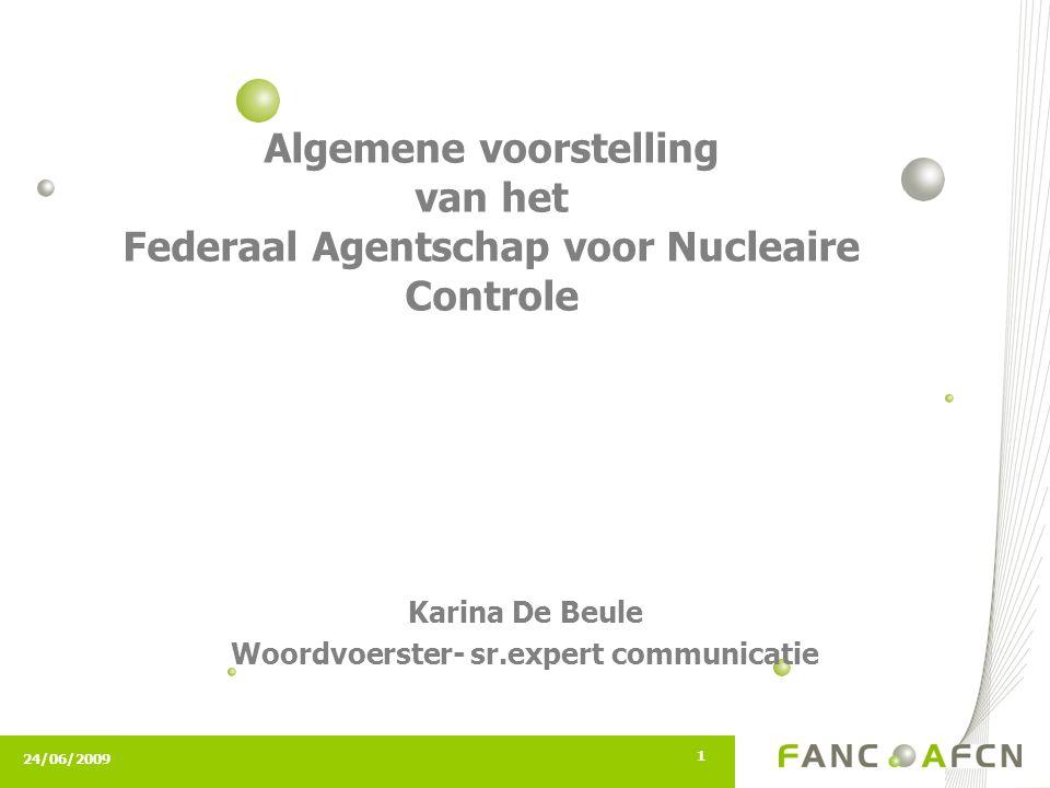 24/06/2009 1 Algemene voorstelling van het Federaal Agentschap voor Nucleaire Controle Karina De Beule Woordvoerster- sr.expert communicatie