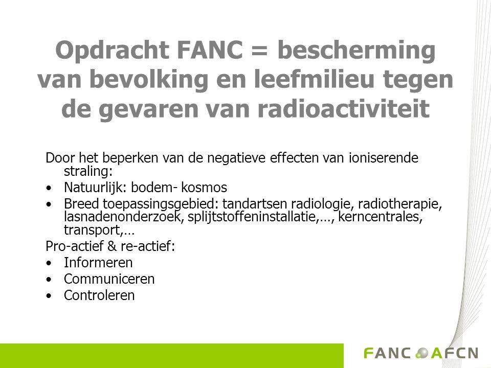 Opdracht FANC = bescherming van bevolking en leefmilieu tegen de gevaren van radioactiviteit Door het beperken van de negatieve effecten van ioniserende straling: Natuurlijk: bodem- kosmos Breed toepassingsgebied: tandartsen radiologie, radiotherapie, lasnadenonderzoek, splijtstoffeninstallatie,…, kerncentrales, transport,… Pro-actief & re-actief: Informeren Communiceren Controleren