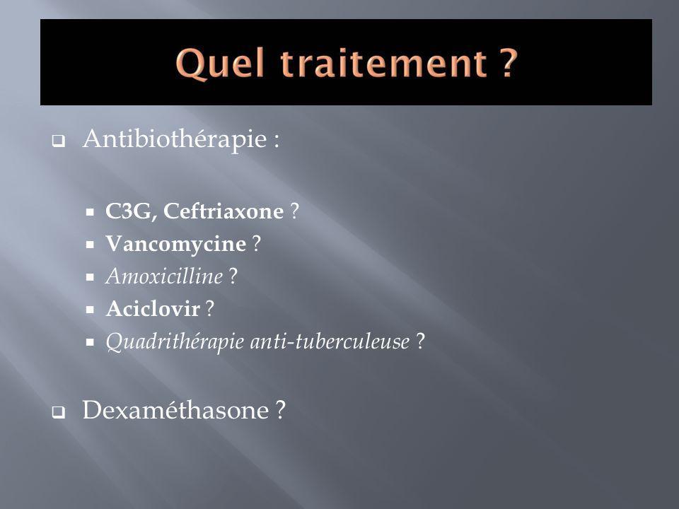 Antibiothérapie : C3G, Ceftriaxone ? Vancomycine ? Amoxicilline ? Aciclovir ? Quadrithérapie anti-tuberculeuse ? Dexaméthasone ?