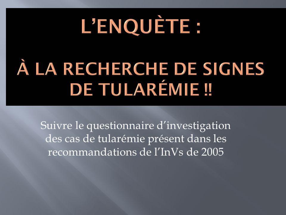 Suivre le questionnaire dinvestigation des cas de tularémie présent dans les recommandations de lInVs de 2005