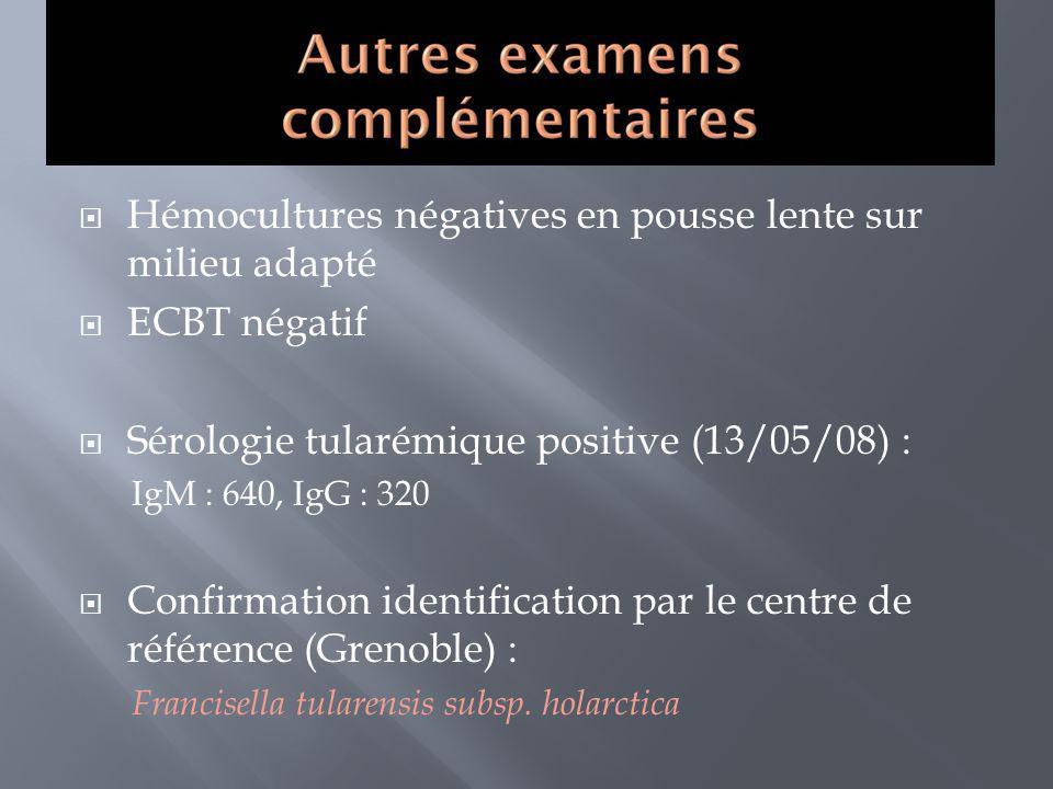 Hémocultures négatives en pousse lente sur milieu adapté ECBT négatif Sérologie tularémique positive (13/05/08) : IgM : 640, IgG : 320 Confirmation id