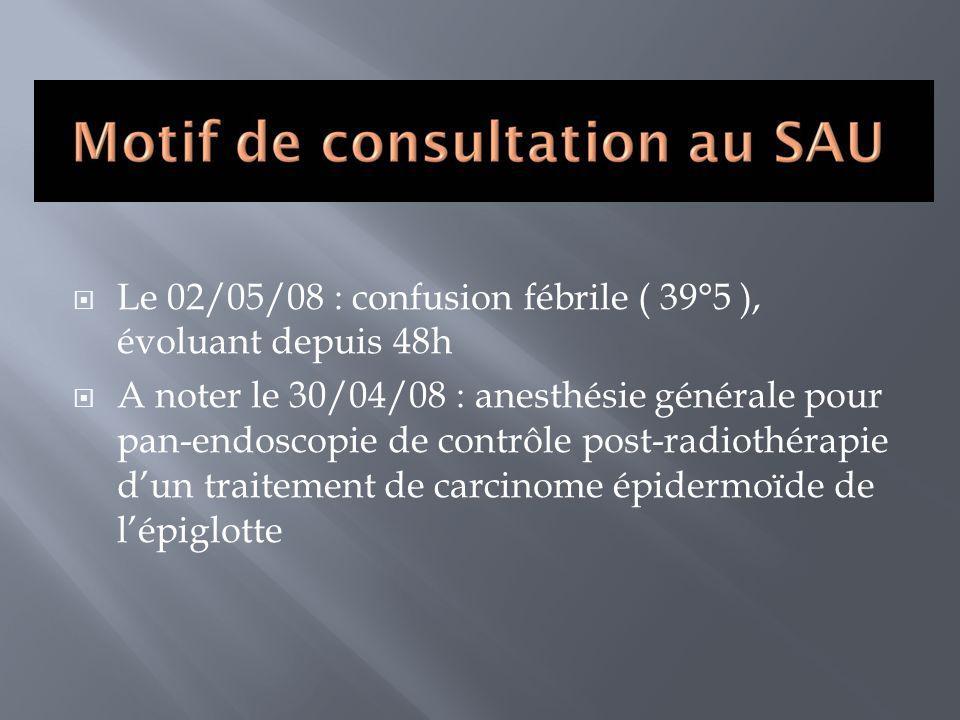 Le 02/05/08 : confusion fébrile ( 39°5 ), évoluant depuis 48h A noter le 30/04/08 : anesthésie générale pour pan-endoscopie de contrôle post-radiothér