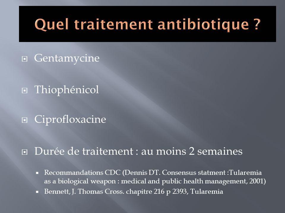 Gentamycine Thiophénicol Ciprofloxacine Durée de traitement : au moins 2 semaines Recommandations CDC (Dennis DT. Consensus statment :Tularemia as a b