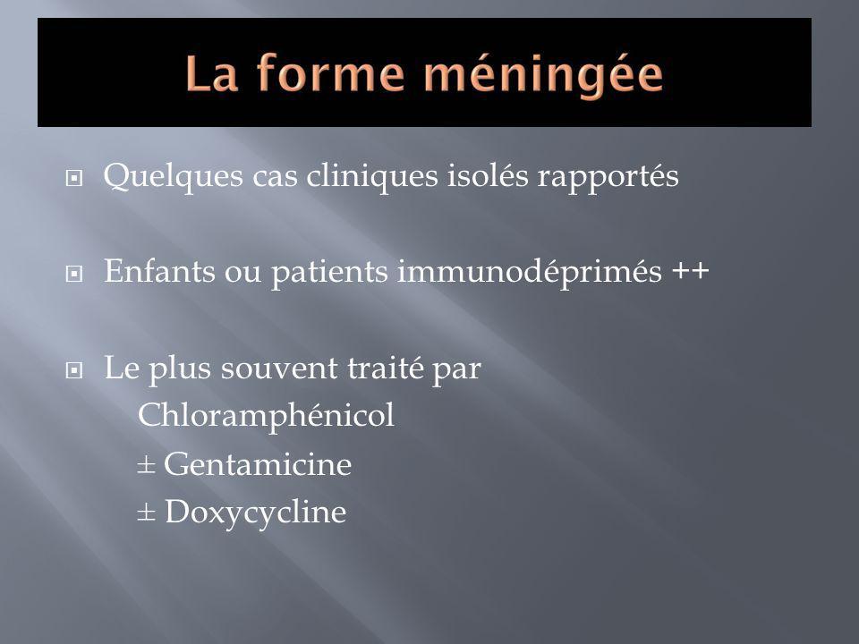Quelques cas cliniques isolés rapportés Enfants ou patients immunodéprimés ++ Le plus souvent traité par Chloramphénicol ± Gentamicine ± Doxycycline