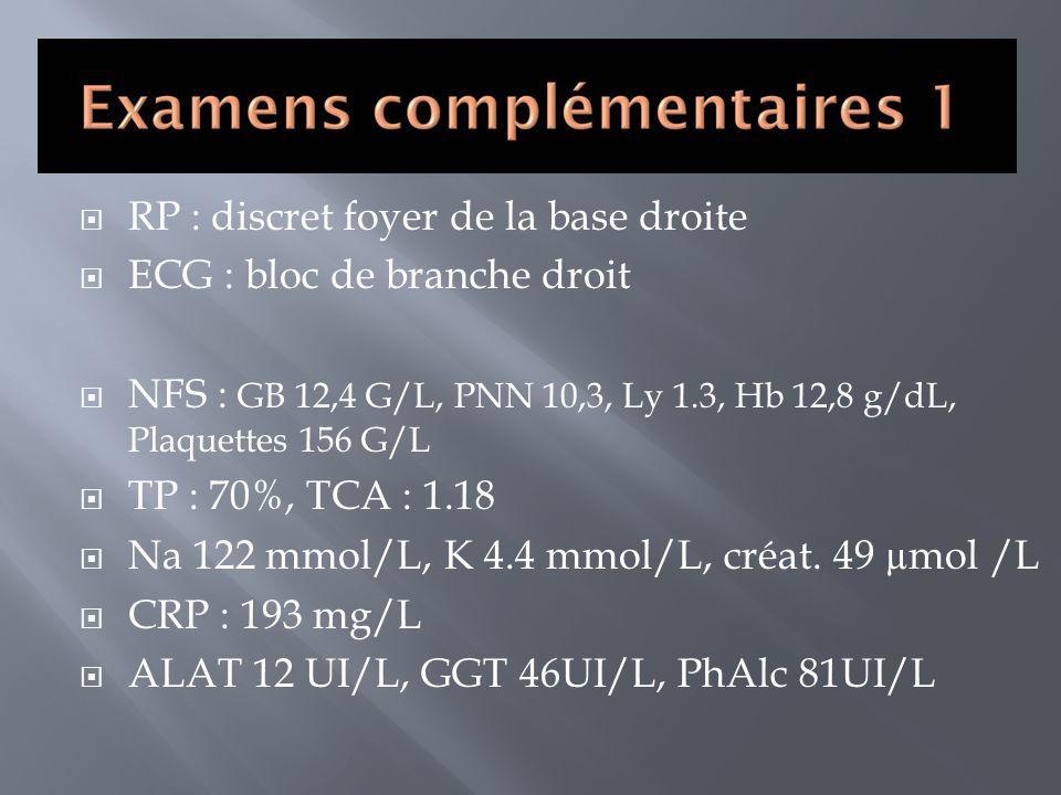 RP : discret foyer de la base droite ECG : bloc de branche droit NFS : GB 12,4 G/L, PNN 10,3, Ly 1.3, Hb 12,8 g/dL, Plaquettes 156 G/L TP : 70%, TCA :