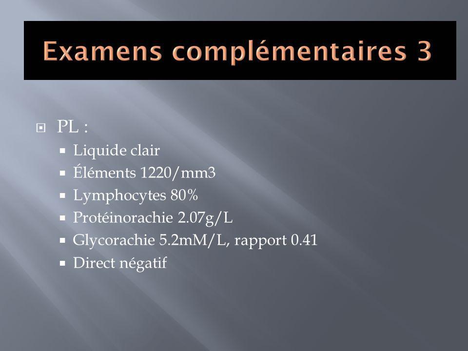 PL : Liquide clair Éléments 1220/mm3 Lymphocytes 80% Protéinorachie 2.07g/L Glycorachie 5.2mM/L, rapport 0.41 Direct négatif