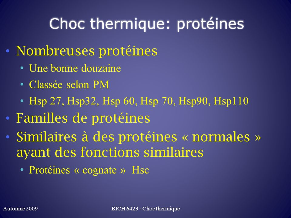 Choc thermique Arrêt de la synthèse des autres protéines « normales » Induction par « heat shock factor » (HSF) Caractéristiques Thermotolérance Protéines communes à de nombreux autres stress: Stress oxydatif, mauvais repliment, stress toxique BICH 6423 - Choc thermiqueAutomne 2009