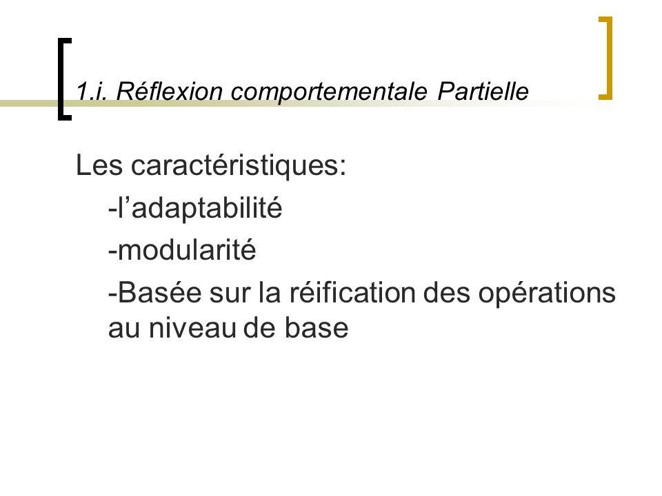1.i. Réflexion comportementale Partielle Les caractéristiques: -ladaptabilité -modularité -Basée sur la réification des opérations au niveau de base