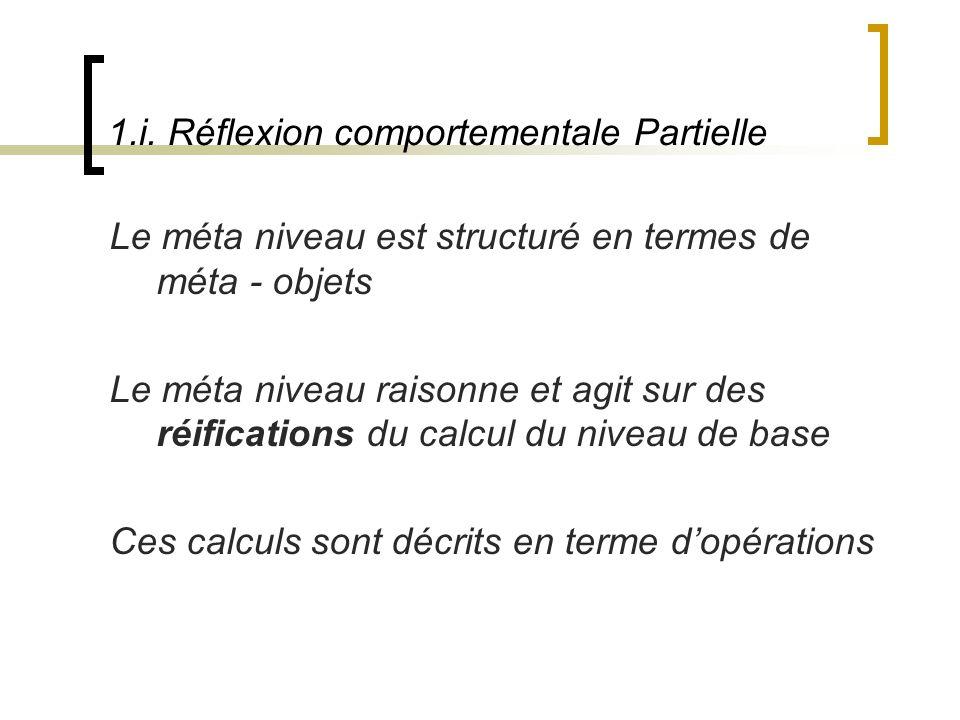 1.i. Réflexion comportementale Partielle Le méta niveau est structuré en termes de méta - objets Le méta niveau raisonne et agit sur des réifications