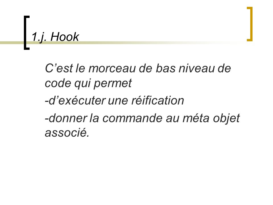 1.j. Hook Cest le morceau de bas niveau de code qui permet -dexécuter une réification -donner la commande au méta objet associé.