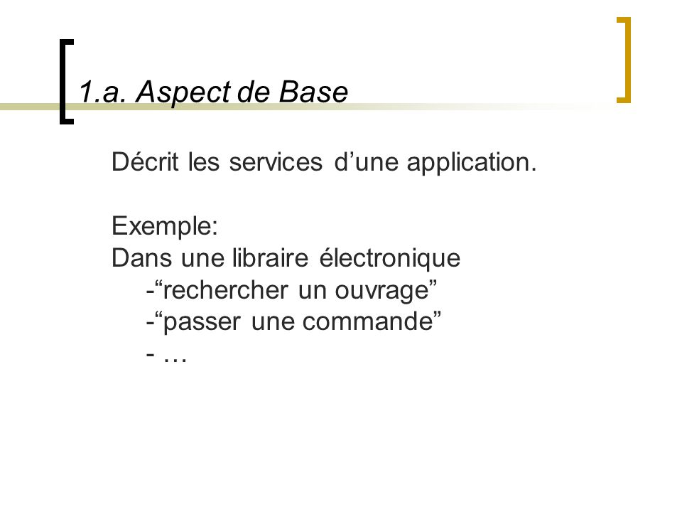 1.a. Aspect de Base Décrit les services dune application. Exemple: Dans une libraire électronique -rechercher un ouvrage -passer une commande - …