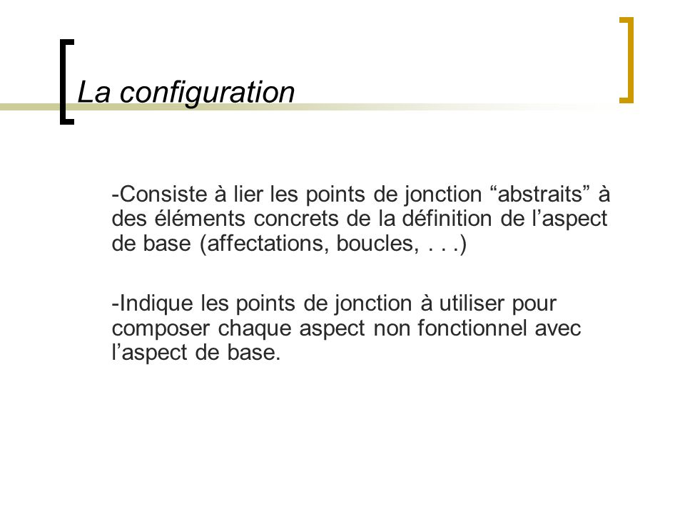 La configuration -Consiste à lier les points de jonction abstraits à des éléments concrets de la définition de laspect de base (affectations, boucles,...) -Indique les points de jonction à utiliser pour composer chaque aspect non fonctionnel avec laspect de base.