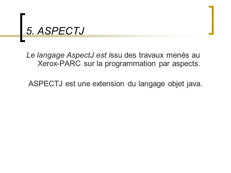 5. ASPECTJ Le langage AspectJ est issu des travaux menés au Xerox-PARC sur la programmation par aspects. ASPECTJ est une extension du langage objet ja